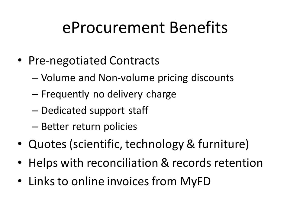 eProcurement Benefits Pre-negotiated Contracts – Volume and Non-volume pricing discounts – Frequently no delivery charge – Dedicated support staff – Better return policies Quotes (scientific, technology & furniture) Helps with reconciliation & records retention Links to online invoices from MyFD