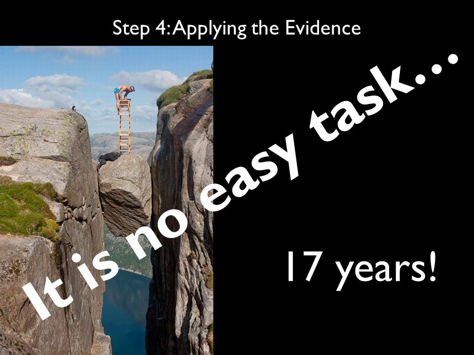 Step 4: Applying the Evidence It is no easy task… 17 years!