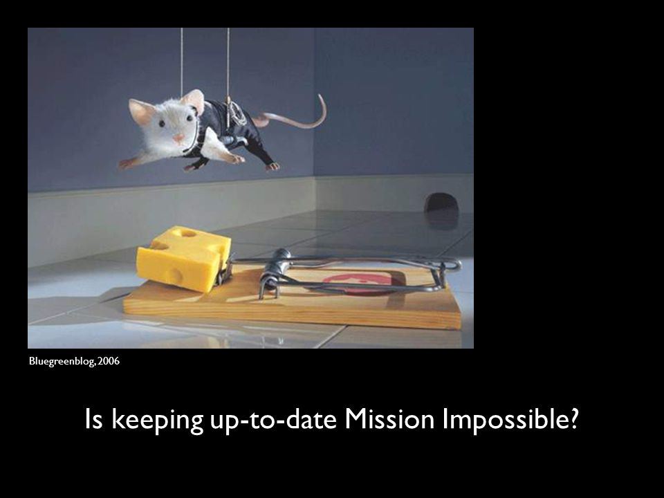 Is keeping up-to-date Mission Impossible? Bluegreenblog, 2006