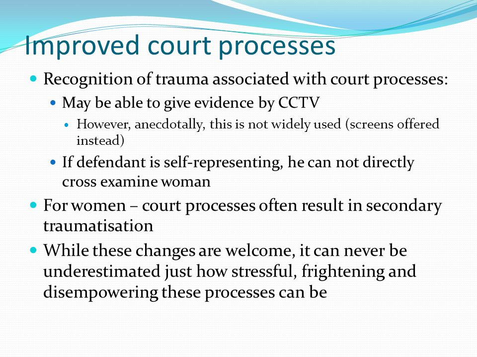 Improved court processes Recognition of trauma associated with court processes: May be able to give evidence by CCTV However, anecdotally, this is not