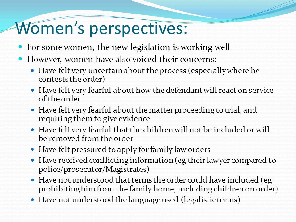 Womens perspectives: For some women, the new legislation is working well However, women have also voiced their concerns: Have felt very uncertain abou