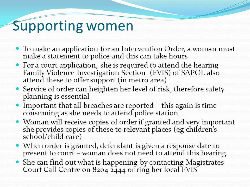 Supporting women To make an application for an Intervention Order, a woman must make a statement to police and this can take hours For a court application, she is required to attend the hearing – Family Violence Investigation Section (FVIS) of SAPOL also attend these to offer support (in metro area) Service of order can heighten her level of risk, therefore safety planning is essential Important that all breaches are reported – this again is time consuming as she needs to attend police station Woman will receive copies of order if granted and very important she provides copies of these to relevant places (eg childrens school/child care) When order is granted, defendant is given a response date to present to court – woman does not need to attend this hearing She can find out what is happening by contacting Magistrates Court Call Centre on 8204 2444 or ring her local FVIS