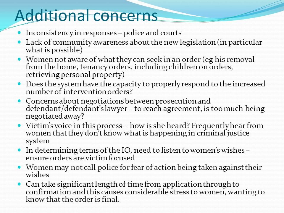 Additional concerns Inconsistency in responses – police and courts Lack of community awareness about the new legislation (in particular what is possible) Women not aware of what they can seek in an order (eg his removal from the home, tenancy orders, including children on orders, retrieving personal property) Does the system have the capacity to properly respond to the increased number of intervention orders.