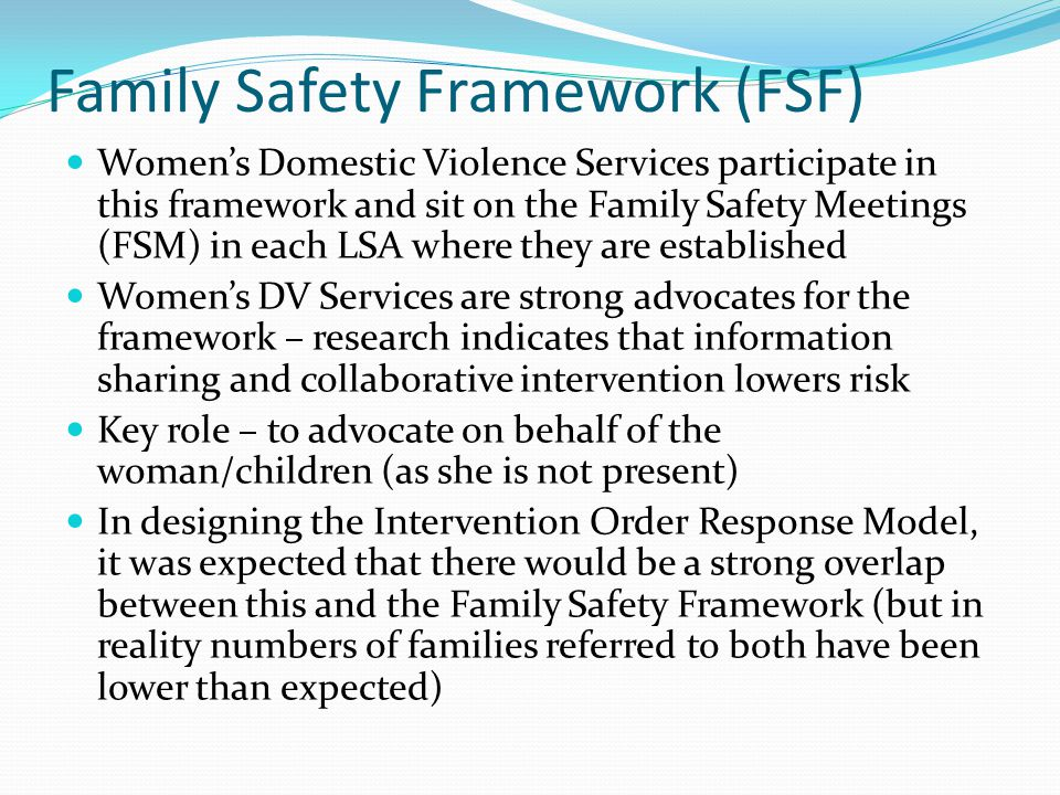 Family Safety Framework (FSF) Womens Domestic Violence Services participate in this framework and sit on the Family Safety Meetings (FSM) in each LSA where they are established Womens DV Services are strong advocates for the framework – research indicates that information sharing and collaborative intervention lowers risk Key role – to advocate on behalf of the woman/children (as she is not present) In designing the Intervention Order Response Model, it was expected that there would be a strong overlap between this and the Family Safety Framework (but in reality numbers of families referred to both have been lower than expected)