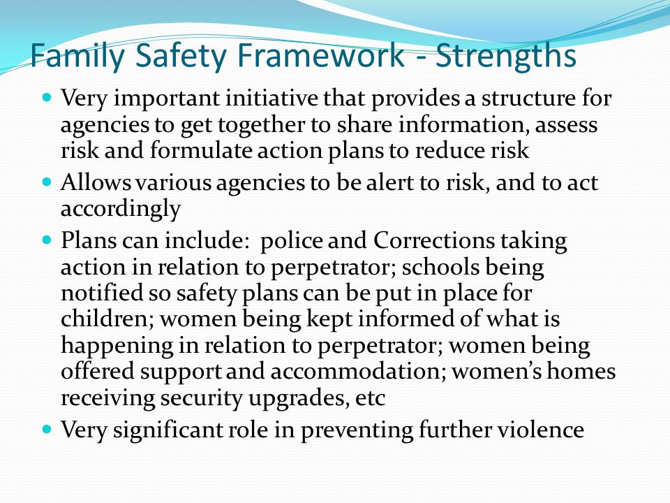 Family Safety Framework - Strengths Very important initiative that provides a structure for agencies to get together to share information, assess risk and formulate action plans to reduce risk Allows various agencies to be alert to risk, and to act accordingly Plans can include: police and Corrections taking action in relation to perpetrator; schools being notified so safety plans can be put in place for children; women being kept informed of what is happening in relation to perpetrator; women being offered support and accommodation; womens homes receiving security upgrades, etc Very significant role in preventing further violence
