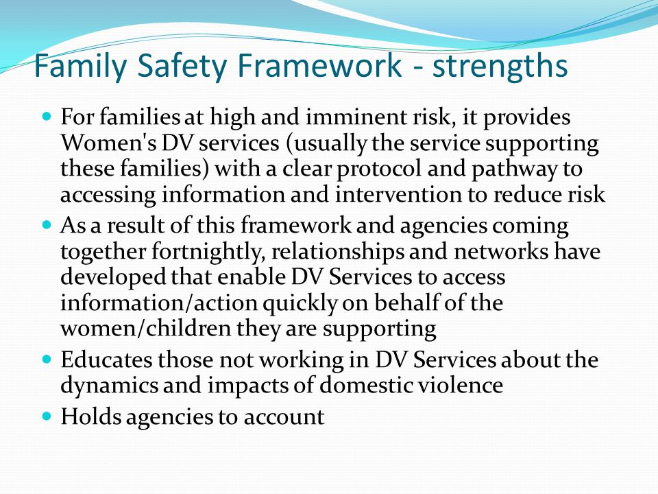 Family Safety Framework - strengths For families at high and imminent risk, it provides Women s DV services (usually the service supporting these families) with a clear protocol and pathway to accessing information and intervention to reduce risk As a result of this framework and agencies coming together fortnightly, relationships and networks have developed that enable DV Services to access information/action quickly on behalf of the women/children they are supporting Educates those not working in DV Services about the dynamics and impacts of domestic violence Holds agencies to account