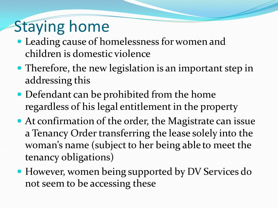 Staying home Leading cause of homelessness for women and children is domestic violence Therefore, the new legislation is an important step in addressing this Defendant can be prohibited from the home regardless of his legal entitlement in the property At confirmation of the order, the Magistrate can issue a Tenancy Order transferring the lease solely into the womans name (subject to her being able to meet the tenancy obligations) However, women being supported by DV Services do not seem to be accessing these