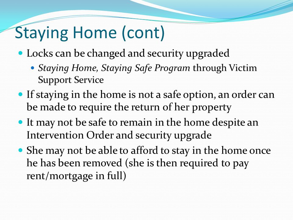 Staying Home (cont) Locks can be changed and security upgraded Staying Home, Staying Safe Program through Victim Support Service If staying in the hom