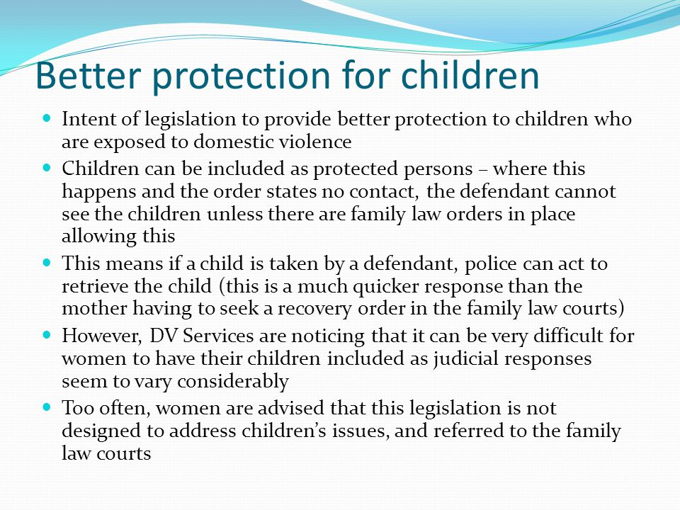 Better protection for children Intent of legislation to provide better protection to children who are exposed to domestic violence Children can be included as protected persons – where this happens and the order states no contact, the defendant cannot see the children unless there are family law orders in place allowing this This means if a child is taken by a defendant, police can act to retrieve the child (this is a much quicker response than the mother having to seek a recovery order in the family law courts) However, DV Services are noticing that it can be very difficult for women to have their children included as judicial responses seem to vary considerably Too often, women are advised that this legislation is not designed to address childrens issues, and referred to the family law courts