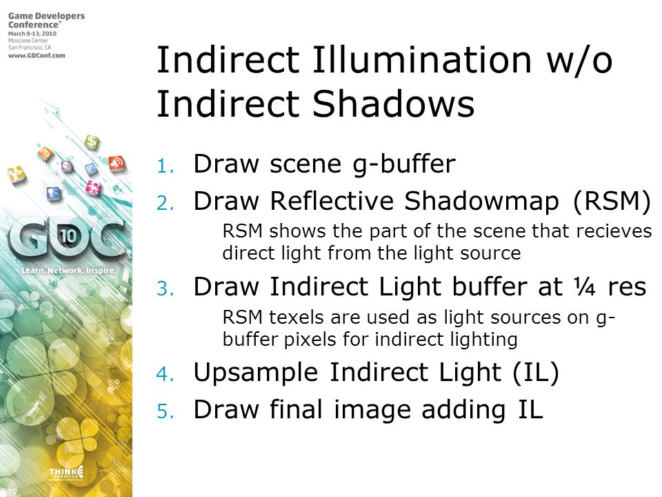 Indirect Illumination w/o Indirect Shadows 1. Draw scene g-buffer 2. Draw Reflective Shadowmap (RSM) 1. RSM shows the part of the scene that recieves