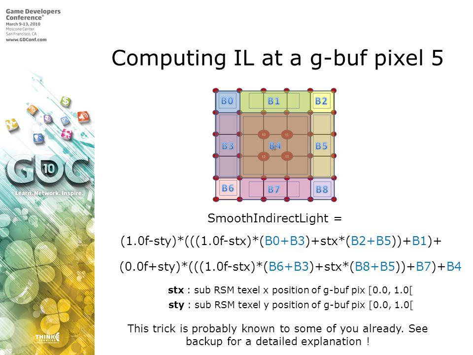Computing IL at a g-buf pixel 5 SmoothIndirectLight = (1.0f-sty)*(((1.0f-stx)*(B0+B3)+stx*(B2+B5))+B1)+ (0.0f+sty)*(((1.0f-stx)*(B6+B3)+stx*(B8+B5))+B