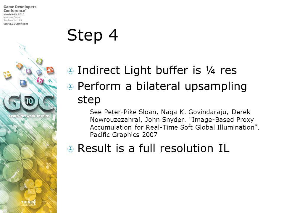 Step 4 Indirect Light buffer is ¼ res Perform a bilateral upsampling step See Peter-Pike Sloan, Naga K. Govindaraju, Derek Nowrouzezahrai, John Snyder