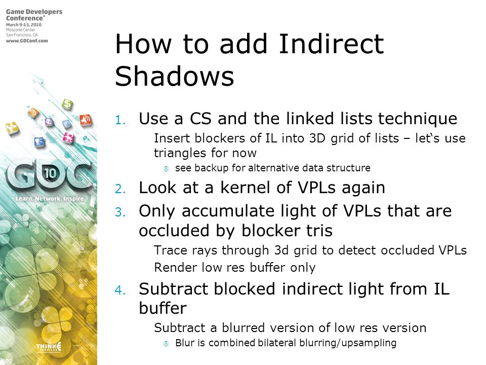 How to add Indirect Shadows 1. Use a CS and the linked lists technique Insert blockers of IL into 3D grid of lists – lets use triangles for now see ba