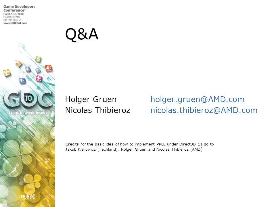 Q&A Holger Gruen holger.gruen@AMD.comholger.gruen@AMD.com Nicolas Thibieroz nicolas.thibieroz@AMD.comnicolas.thibieroz@AMD.com Credits for the basic idea of how to implement PPLL under Direct3D 11 go to Jakub Klarowicz (Techland), Holger Gruen and Nicolas Thibieroz (AMD )