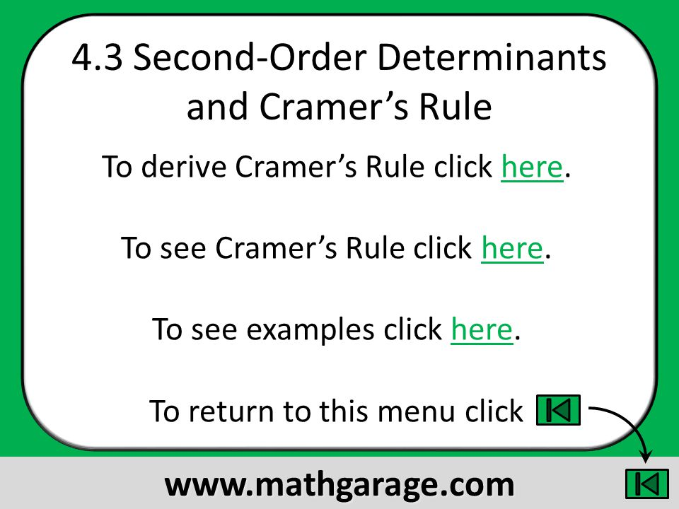 4.3 Second-Order Determinants and Cramers Rule To derive Cramers Rule click here.here To see Cramers Rule click here.here To see examples click here.here To return to this menu click www.mathgarage.com