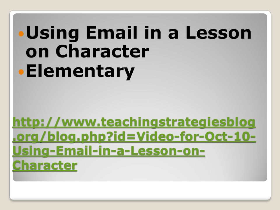 http://www.teachingstrategiesblog.org/blog.php?id=Video-for-Oct-10- Using-Email-in-a-Lesson-on- Character http://www.teachingstrategiesblog.org/blog.p