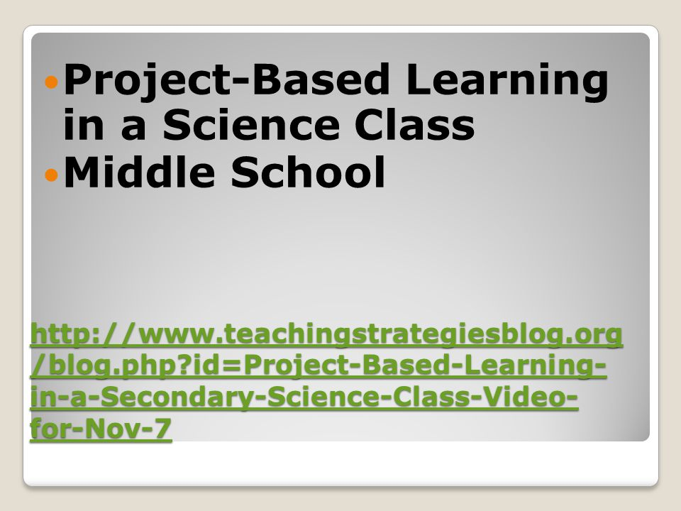 http://www.teachingstrategiesblog.org /blog.php?id=Project-Based-Learning- in-a-Secondary-Science-Class-Video- for-Nov-7 http://www.teachingstrategies