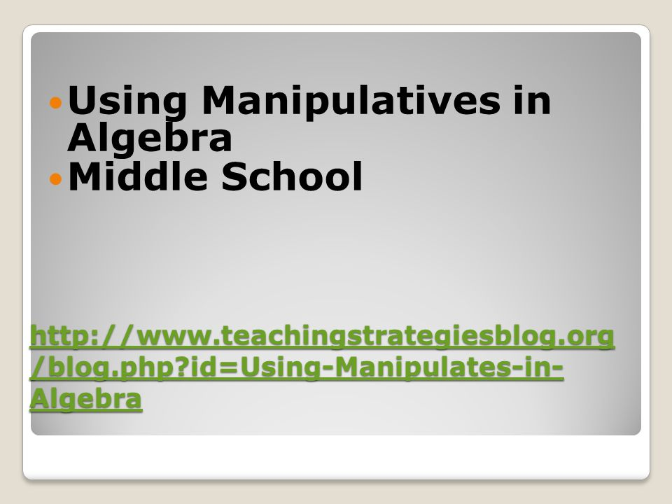 http://www.teachingstrategiesblog.org /blog.php?id=Using-Manipulates-in- Algebra http://www.teachingstrategiesblog.org /blog.php?id=Using-Manipulates-