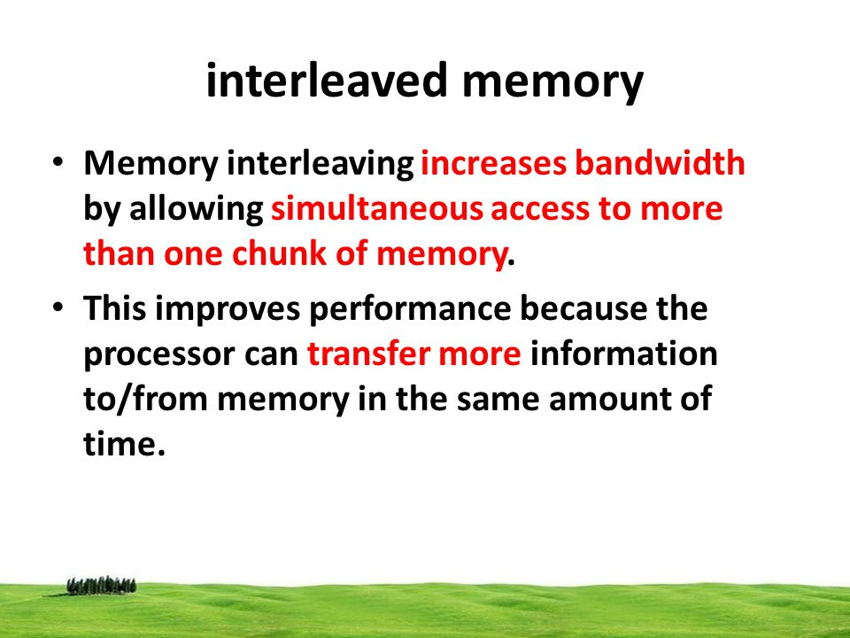 interleaved memory Memory interleaving increases bandwidth by allowing simultaneous access to more than one chunk of memory. This improves performance