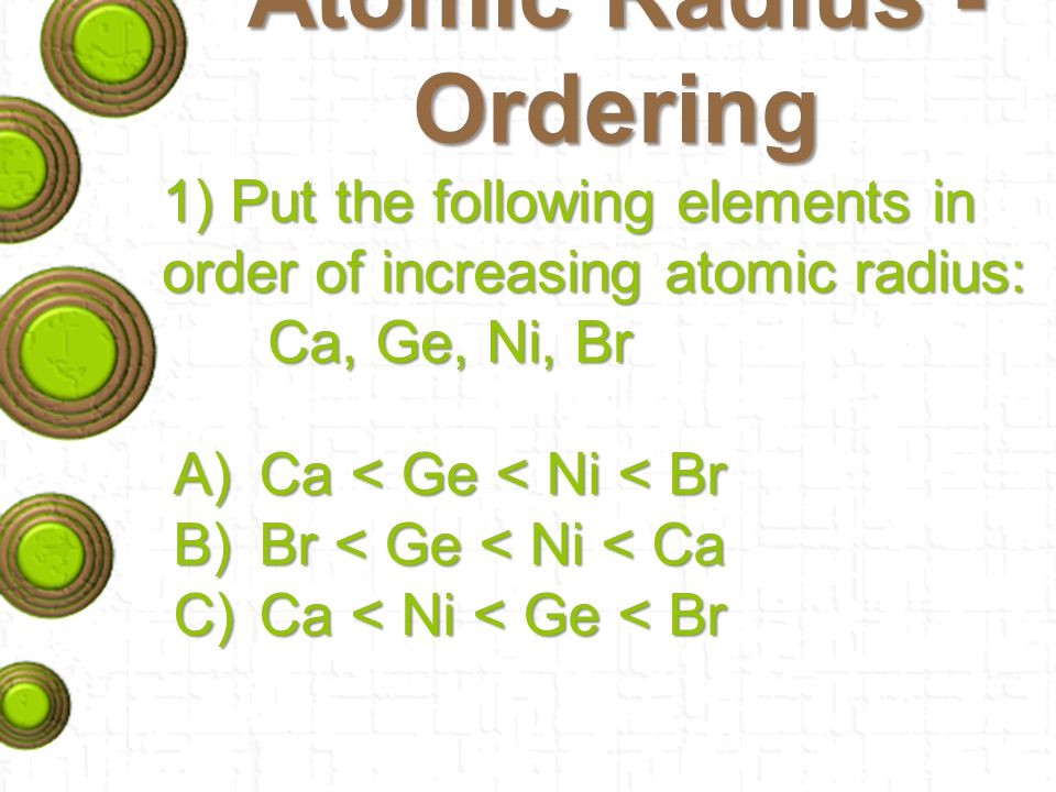 Atomic Radius - Ordering 1) Put the following elements in order of increasing atomic radius: Ca, Ge, Ni, Br A)Ca < Ge < Ni < Br B)Br < Ge < Ni < Ca C)Ca < Ni < Ge < Br