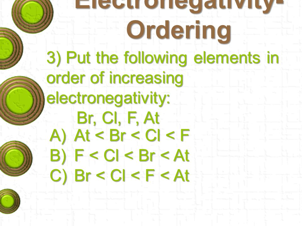 Electronegativity- Ordering 3) Put the following elements in order of increasing electronegativity: Br, Cl, F, At A)At < Br < Cl < F B)F < Cl < Br < At C)Br < Cl < F < At