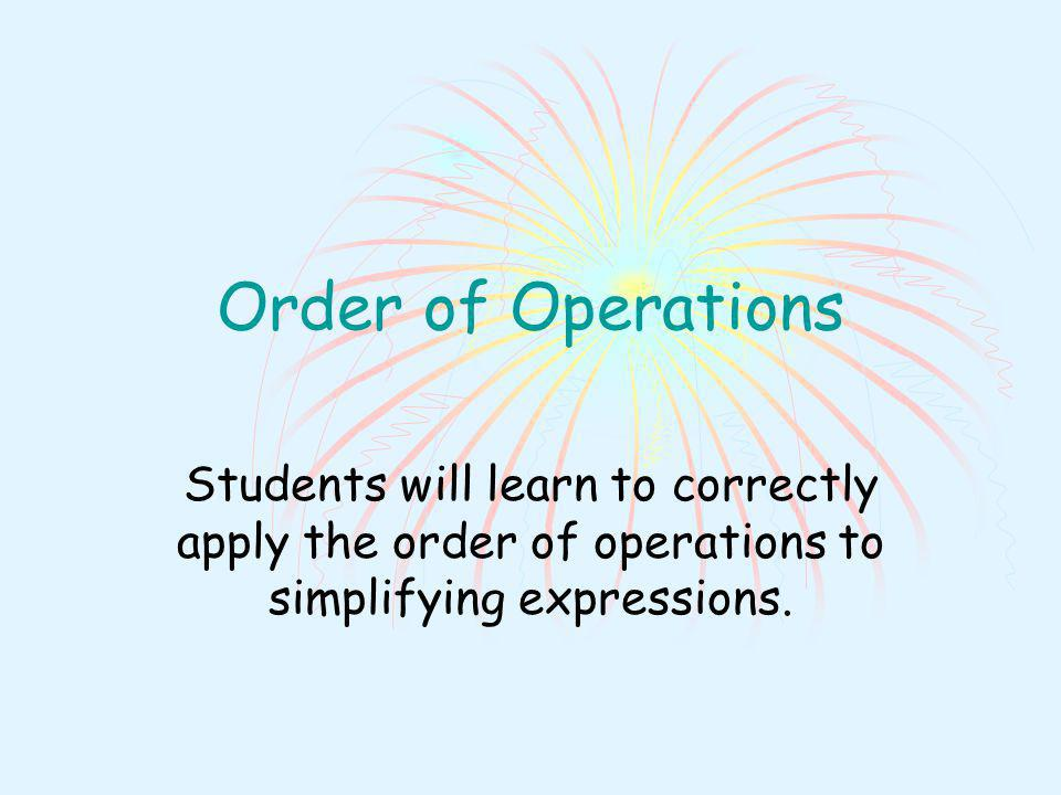 Order of Operations Students will learn to correctly apply the order of operations to simplifying expressions.