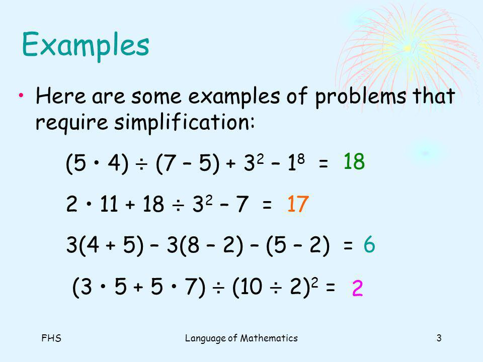FHSLanguage of Mathematics3 Examples Here are some examples of problems that require simplification: (5 4) ÷ (7 – 5) + 3 2 – 1 8 = 2 11 + 18 ÷ 3 2 – 7 = 3(4 + 5) – 3(8 – 2) – (5 – 2) = (3 5 + 5 7) ÷ (10 ÷ 2) 2 = 18 17 6 2