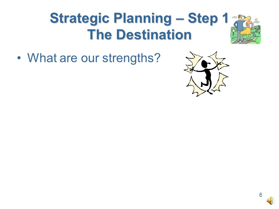 Strategic Planning – Step 1 The Destination What are our strengths? 6