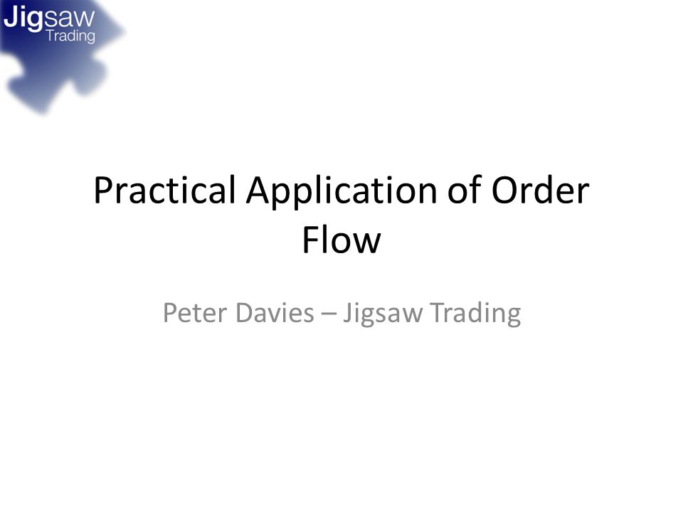 Practical Application of Order Flow Peter Davies – Jigsaw Trading