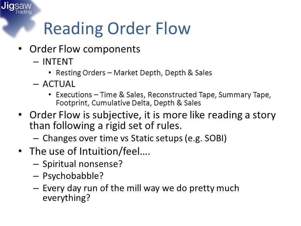 Reading Order Flow Order Flow components – INTENT Resting Orders – Market Depth, Depth & Sales – ACTUAL Executions – Time & Sales, Reconstructed Tape,