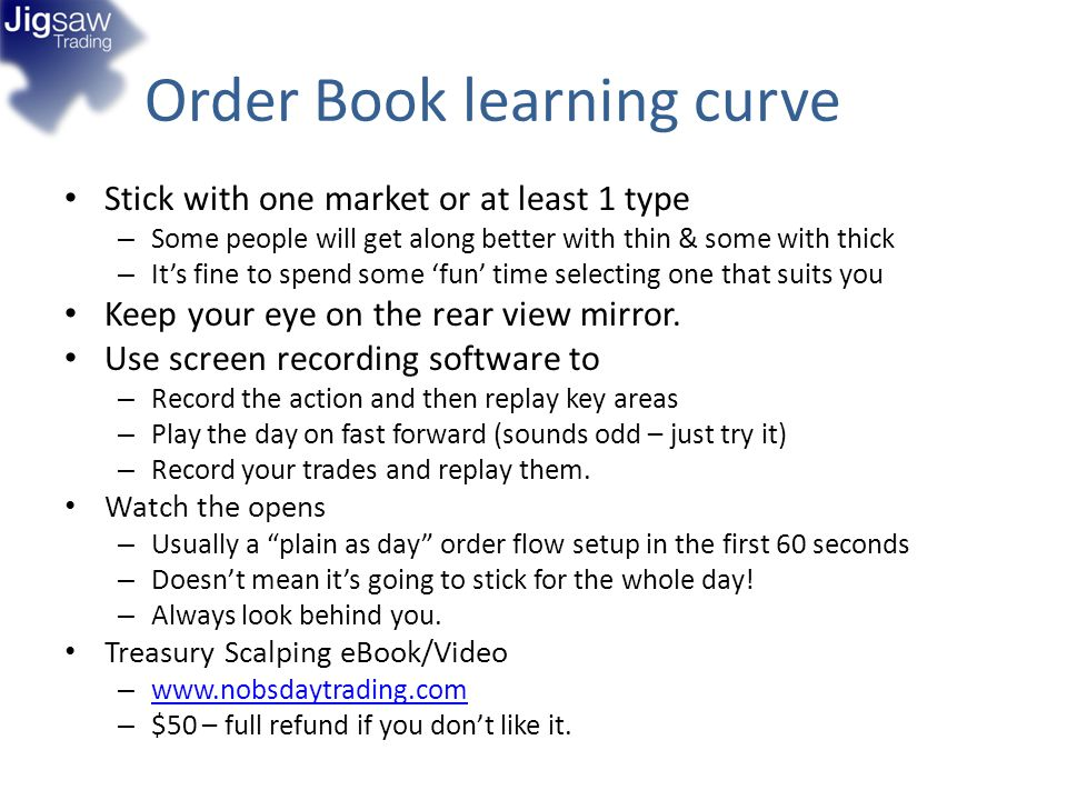 Order Book learning curve Stick with one market or at least 1 type – Some people will get along better with thin & some with thick – Its fine to spend