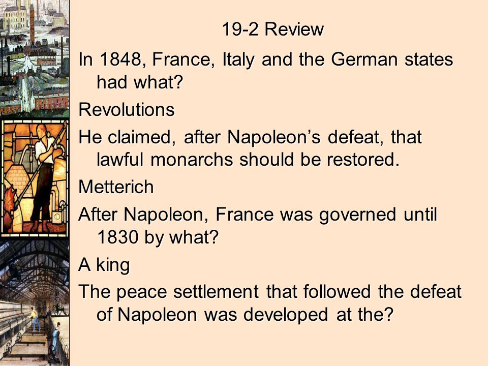 19-2 Review In 1848, France, Italy and the German states had what? Revolutions He claimed, after Napoleons defeat, that lawful monarchs should be rest