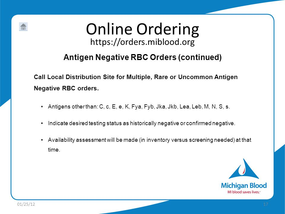 https://orders.miblood.org Online Ordering 01/25/1217 Antigen Negative RBC Orders (continued) Call Local Distribution Site for Multiple, Rare or Uncommon Antigen Negative RBC orders.