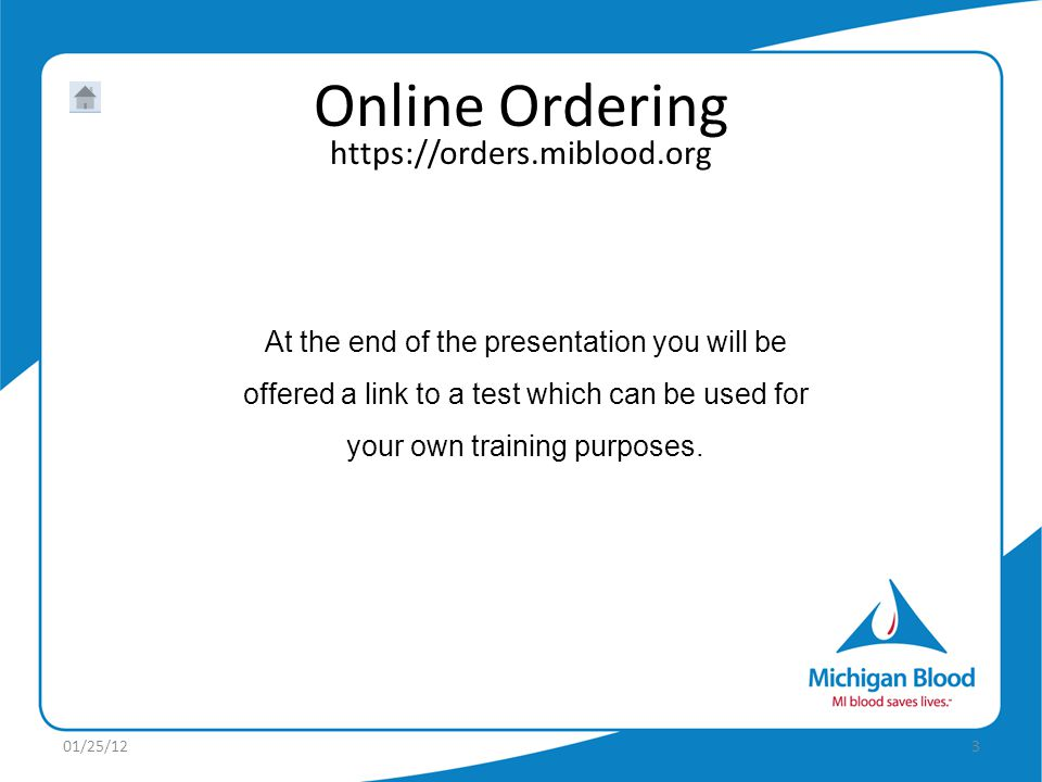 https://orders.miblood.org Online Ordering At the end of the presentation you will be offered a link to a test which can be used for your own training purposes.