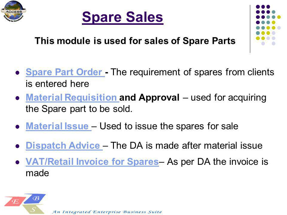 Spare Sales Spare Part Order - The requirement of spares from clients is entered here Spare Part Order Material Requisition and Approval – used for ac