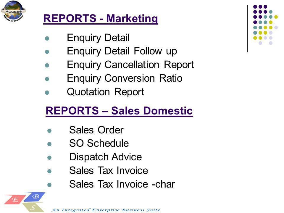 REPORTS - Marketing Enquiry Detail Enquiry Detail Follow up Enquiry Cancellation Report Enquiry Conversion Ratio Quotation Report REPORTS – Sales Dome