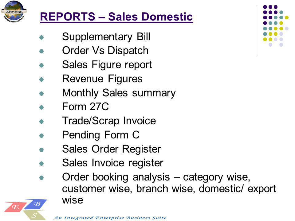 REPORTS – Sales Domestic Supplementary Bill Order Vs Dispatch Sales Figure report Revenue Figures Monthly Sales summary Form 27C Trade/Scrap Invoice P