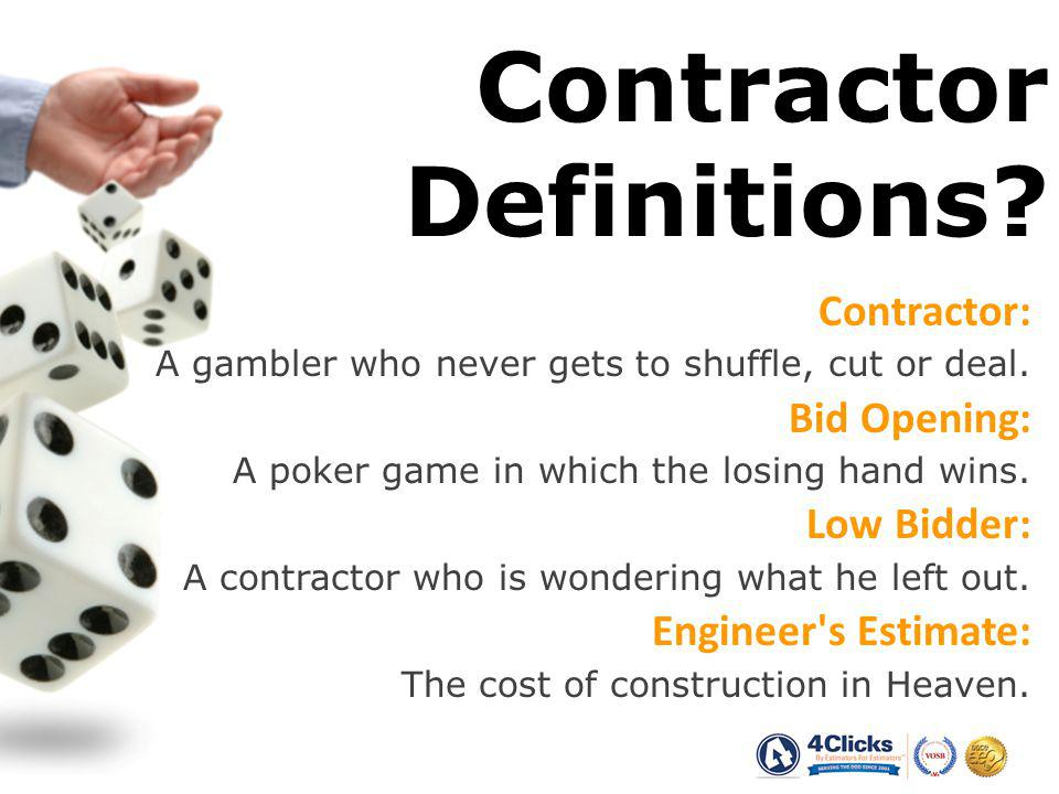 Contractor Definitions.Contractor: A gambler who never gets to shuffle, cut or deal.