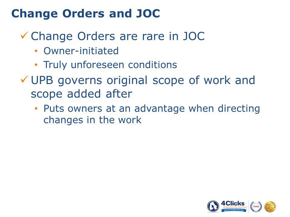 Change Orders are rare in JOC Owner-initiated Truly unforeseen conditions UPB governs original scope of work and scope added after Puts owners at an advantage when directing changes in the work Change Orders and JOC 25