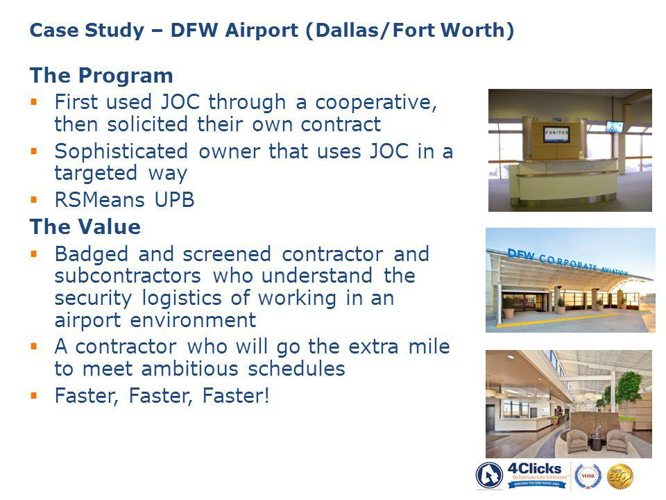 The Program First used JOC through a cooperative, then solicited their own contract Sophisticated owner that uses JOC in a targeted way RSMeans UPB The Value Badged and screened contractor and subcontractors who understand the security logistics of working in an airport environment A contractor who will go the extra mile to meet ambitious schedules Faster, Faster, Faster.