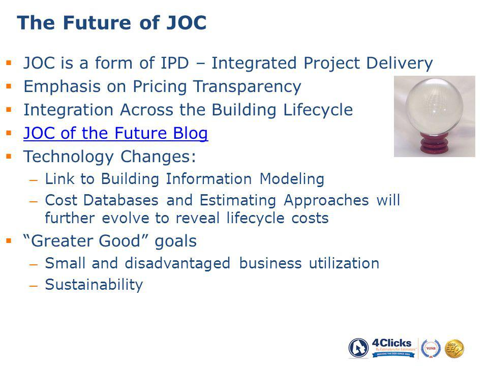 JOC is a form of IPD – Integrated Project Delivery Emphasis on Pricing Transparency Integration Across the Building Lifecycle JOC of the Future Blog Technology Changes: – Link to Building Information Modeling – Cost Databases and Estimating Approaches will further evolve to reveal lifecycle costs Greater Good goals – Small and disadvantaged business utilization – Sustainability The Future of JOC 42