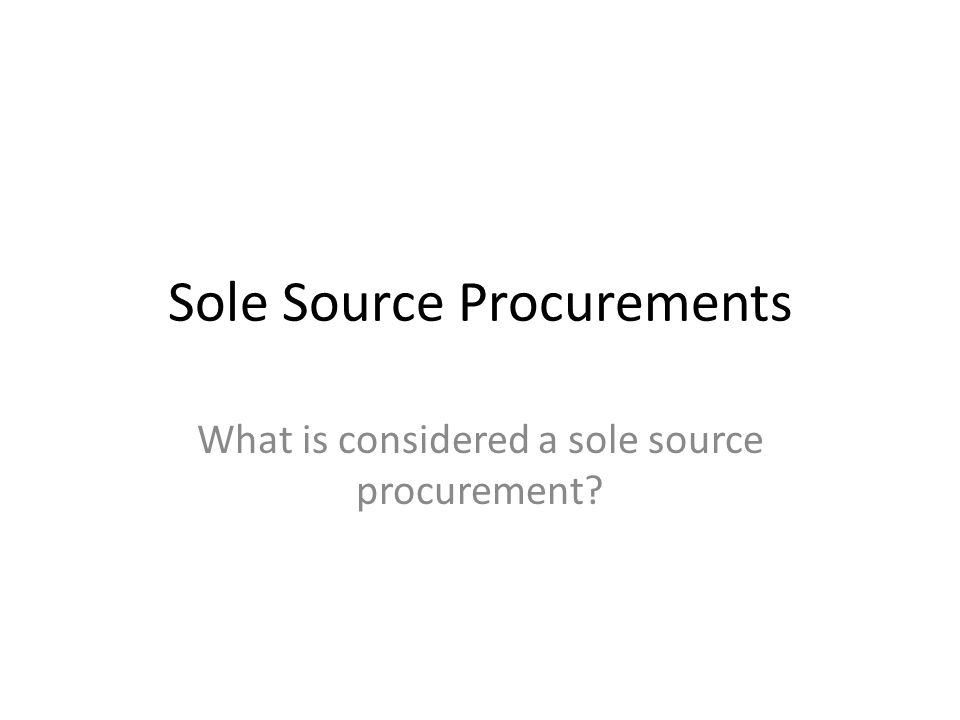 Sole Source Procurements What is considered a sole source procurement?