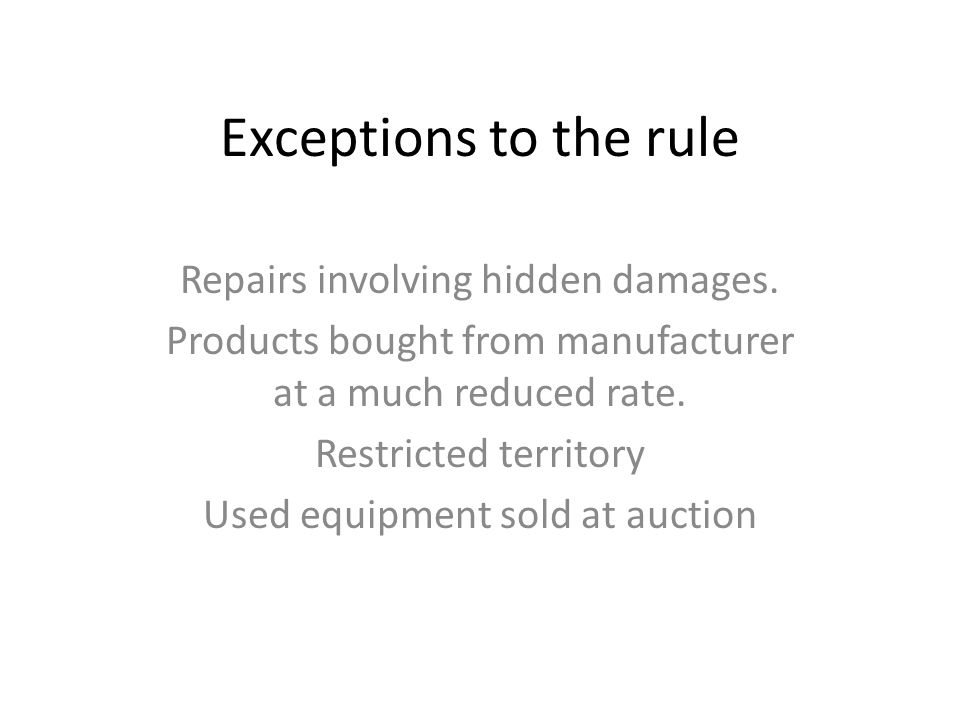 Exceptions to the rule Repairs involving hidden damages. Products bought from manufacturer at a much reduced rate. Restricted territory Used equipment