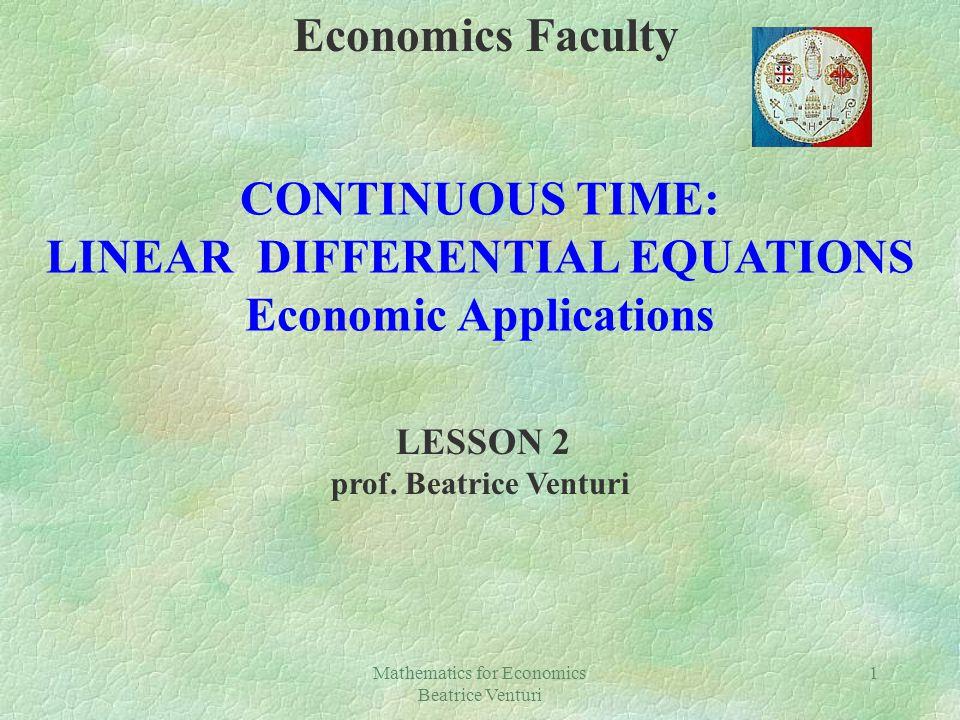 Mathematics for Economics Beatrice Venturi 1 Economics Faculty CONTINUOUS TIME: LINEAR DIFFERENTIAL EQUATIONS Economic Applications LESSON 2 prof. Bea