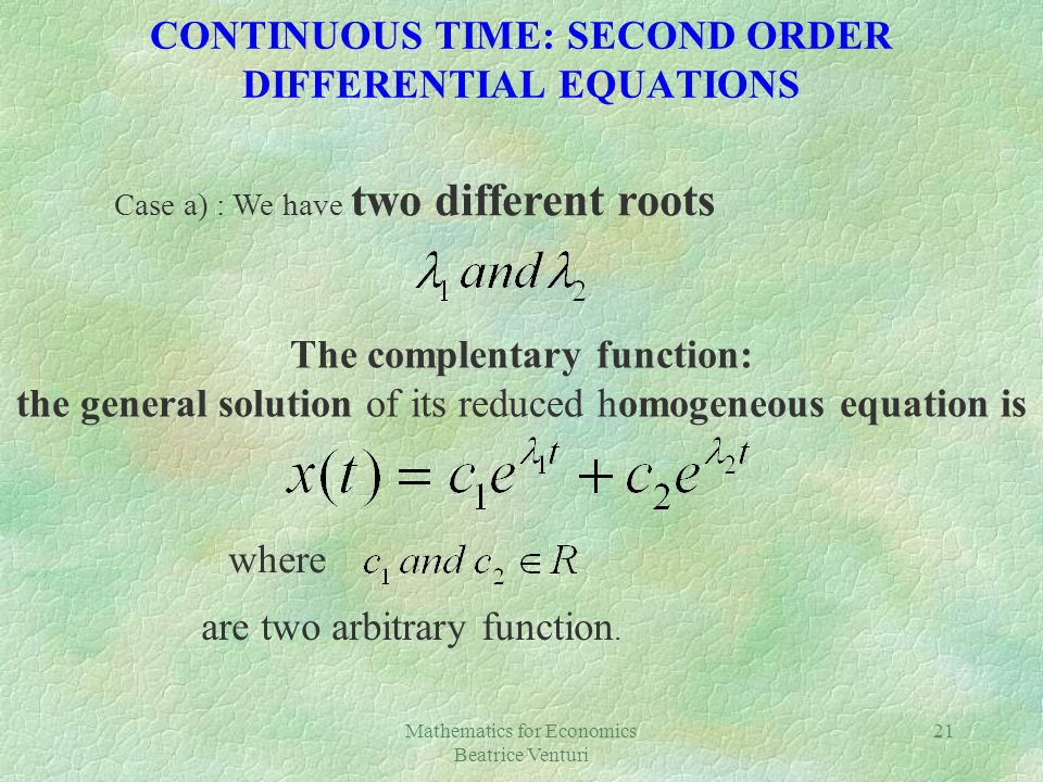 Mathematics for Economics Beatrice Venturi 21 CONTINUOUS TIME: SECOND ORDER DIFFERENTIAL EQUATIONS Case a) : We have two different roots The complentary function: the general solution of its reduced homogeneous equation is where are two arbitrary function.