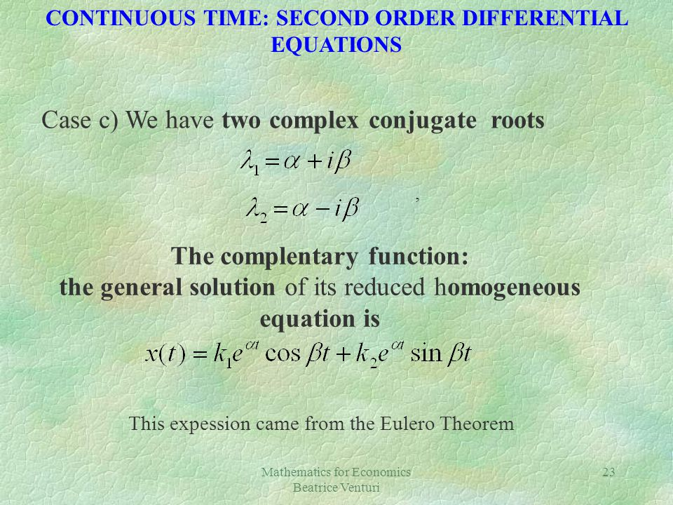 Mathematics for Economics Beatrice Venturi 23 Case c) We have two complex conjugate roots, The complentary function: the general solution of its reduced homogeneous equation is This expession came from the Eulero Theorem CONTINUOUS TIME: SECOND ORDER DIFFERENTIAL EQUATIONS