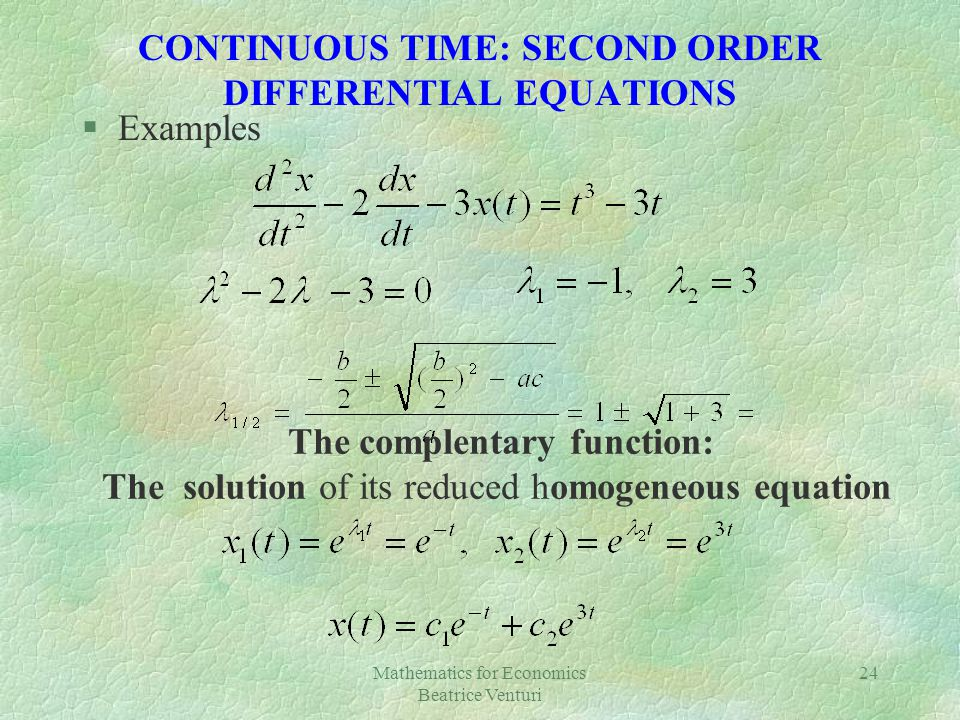 Mathematics for Economics Beatrice Venturi 24 CONTINUOUS TIME: SECOND ORDER DIFFERENTIAL EQUATIONS §Examples The complentary function: The solution of its reduced homogeneous equation