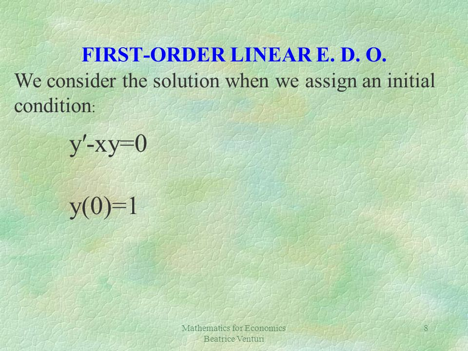 Mathematics for Economics Beatrice Venturi 8 FIRST-ORDER LINEAR E. D. O. y-xy=0 y(0)=1 We consider the solution when we assign an initial condition :
