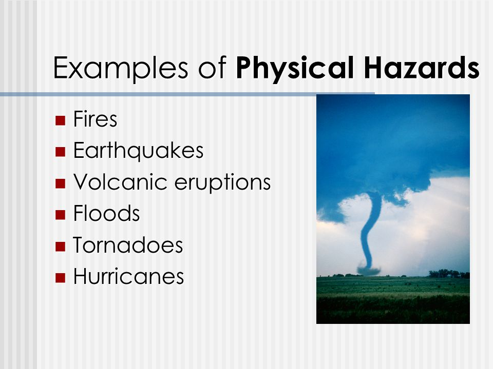 Examples of Physical Hazards Fires Fires Earthquakes Earthquakes Volcanic eruptions Volcanic eruptions Floods Floods Tornadoes Tornadoes Hurricanes Hurricanes