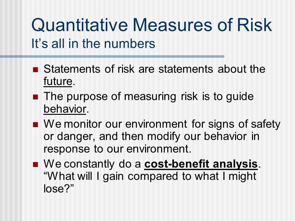 Quantitative Measures of Risk Its all in the numbers Statements of risk are statements about the future.